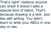 That's right! I believe anyone can draw! It doesn't take a special kind of talent. That's because drawing is a skill. Just like with writing. You didn't learn to write your ABCs in one day or two.