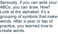 Seriously, if you can write your ABCs, you can draw. How? Look at the alphabet: it's a grouping of symbols that make words. After a year or two of practice, you learned how to create words.